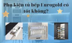 Phụ kiện tủ bếp Eurogold có tốt không? Mua ở đâu chính hãng?