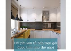 Chi phí làm tủ bếp trọn gói được tính như thế nào?
