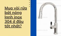 Mua vòi rửa chén nóng lạnh inox 304 ở đâu tốt nhất?