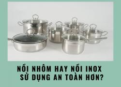 Nồi nhôm hay nồi inox tốt hơn, đảm bảo an toàn sức khỏe hơn