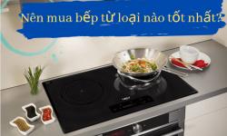 Nên mua bếp từ loại nào tốt, dễ sử dụng và tiết kiệm điện?