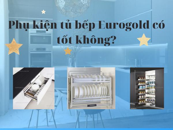 Phụ kiện tủ bếp Eurogold có tốt không