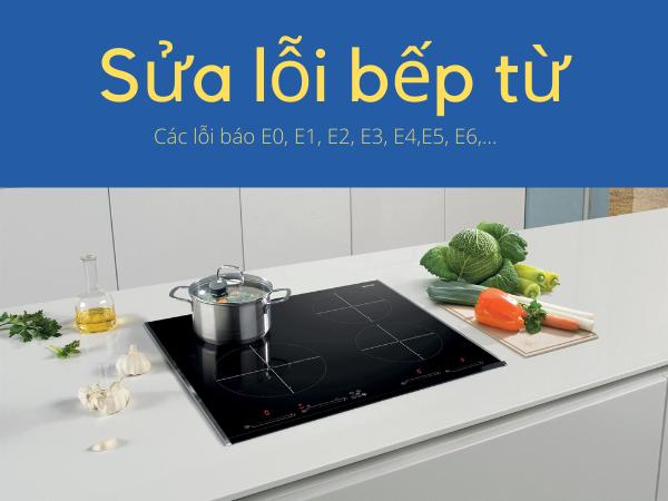 Sửa các lỗi E0, E1, E2, E3, E4, E5, E6, EF, AD của bếp từ